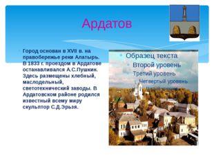 Ардатов Город основан в XVII в. на правобережье реки Алатырь. В 1833 г. проез