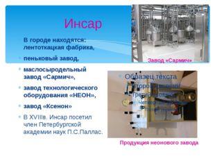 Инсар В городе находятся: лентоткацкая фабрика, пеньковый завод, маслосыроде