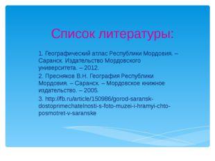 Список литературы: 1. Географический атлас Республики Мордовия. – Саранск. Из