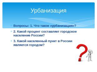 Вопросы: 1. Что такое «урбанизация»? 2. Какой процент составляет городское на