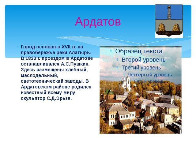 Ардатов Город основан в XVII в. на правобережье реки Алатырь. В 1833 г. проез...