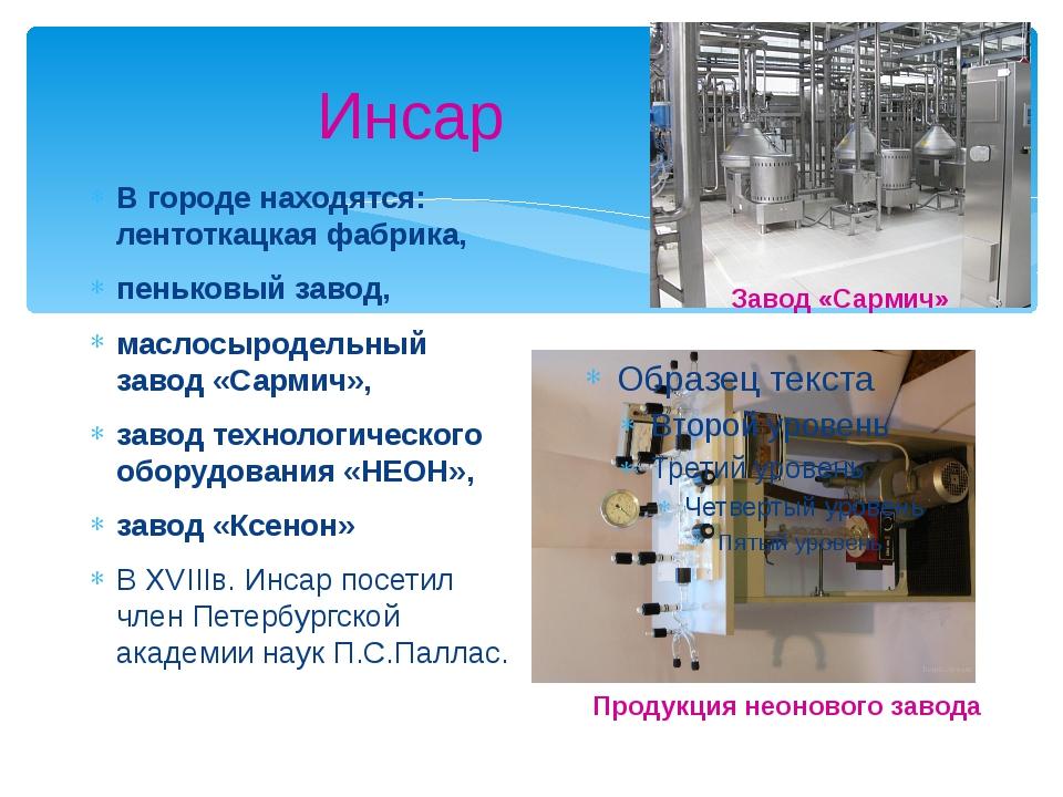 Инсар В городе находятся: лентоткацкая фабрика, пеньковый завод, маслосыроде...