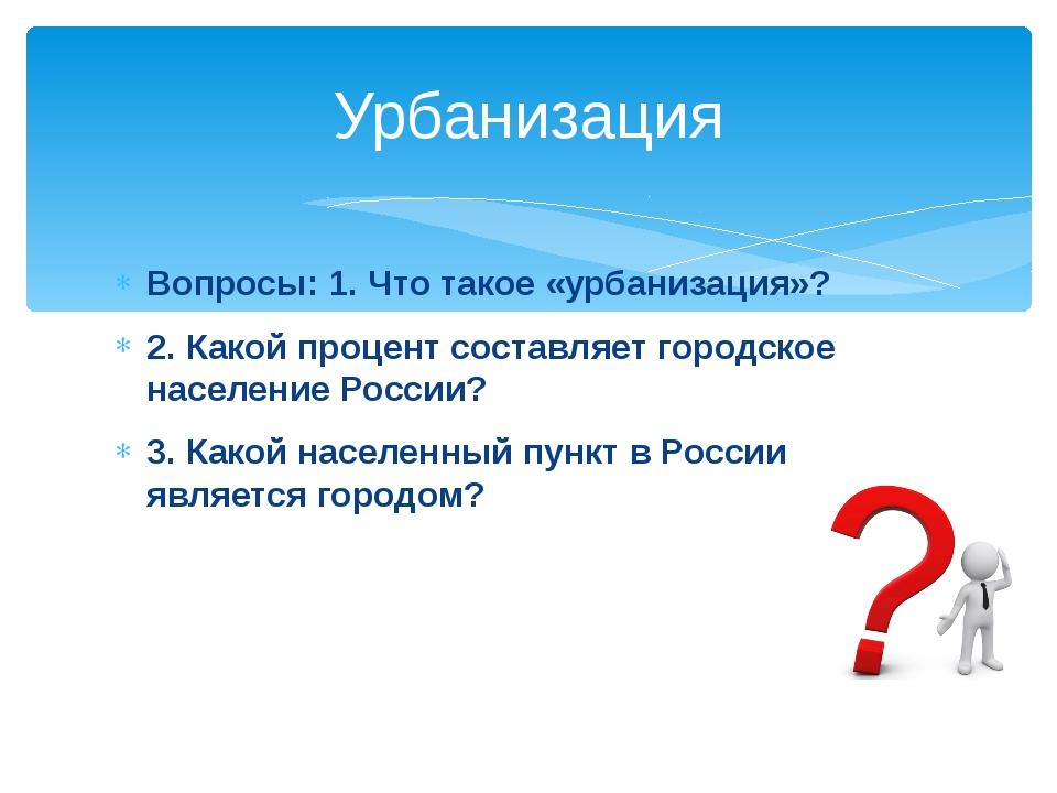 Вопросы: 1. Что такое «урбанизация»? 2. Какой процент составляет городское на...