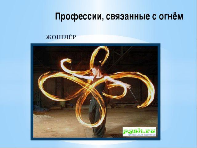 ЖОНГЛЁР Профессии, связанные с огнём