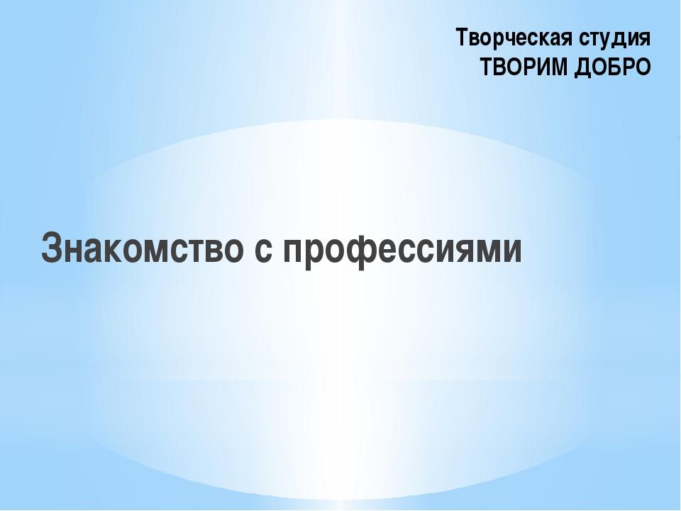 Творческая студия ТВОРИМ ДОБРО Знакомство с профессиями