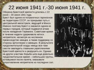 22 июня 1941 г.-30 июня 1941 г. Оборона Брестской крепости длилась с 22 июня