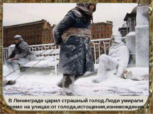В Ленинграде царил страшный голод.Люди умирали прямо на улицах:от голода,исто