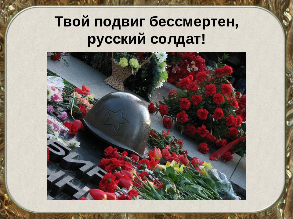 Твой подвиг бессмертен, русский солдат!