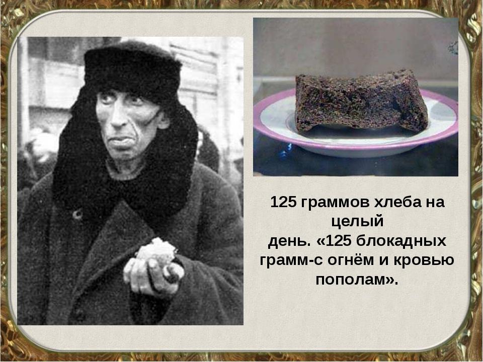 125 граммов хлеба на целый день. «125 блокадных грамм-с огнём и кровью попола...