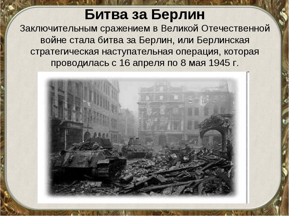 Битва за Берлин Заключительным сражением вВеликой Отечественной войне стала...