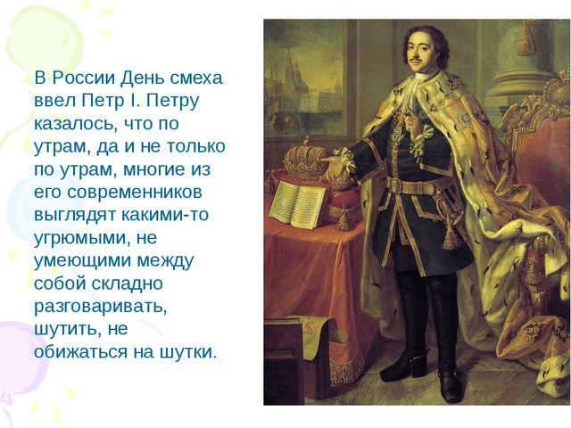 В России День смеха ввел Петр I. Петру казалось, что по утрам, да и не только...