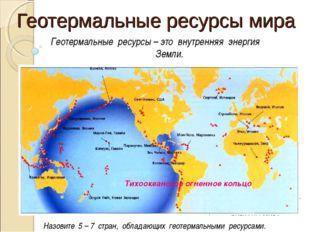 Геотермальные ресурсы мира Назовите 5 – 7 стран, обладающих геотермальными ре