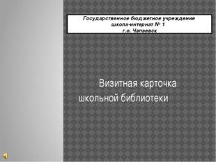 Государственное бюджетное учреждение школа-интернат № 1 г.о. Чапаевск Визитна