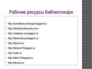 Рабочие ресурсы библиотекаря http://schoolibrary-stranger.blogspot.ru/ http:/