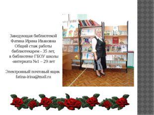 Заведующая библиотекой Фатина Ирина Ивановна Общий стаж работы библиотекарем