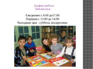 График работы библиотеки Ежедневно с 8.00 до17.00 Перерыв с 13.00 до 14.00 В