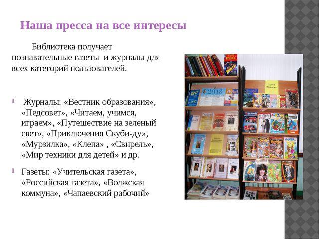 Наша пресса на все интересы Библиотека получает познавательные газеты и журна...