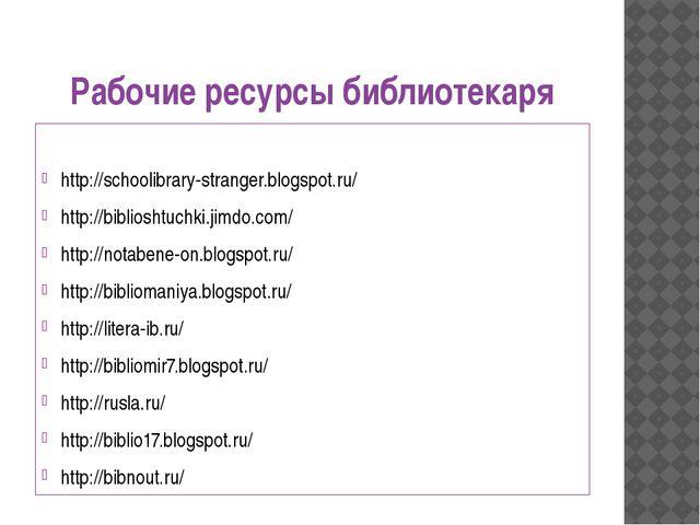 Рабочие ресурсы библиотекаря http://schoolibrary-stranger.blogspot.ru/ http:/...