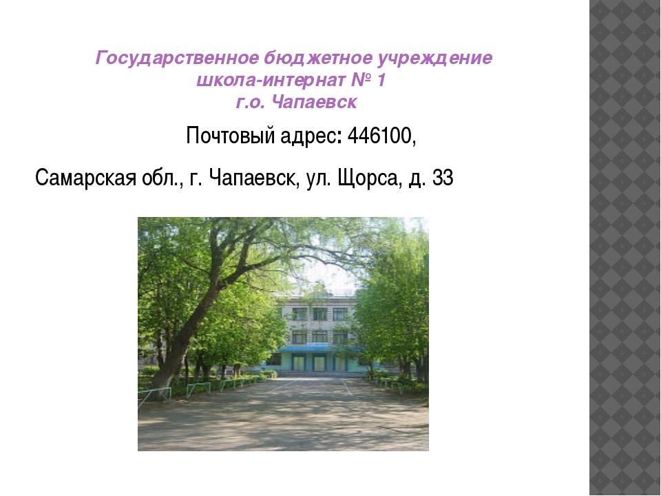 Государственное бюджетное учреждение школа-интернат № 1 г.о. Чапаевск Почтовы...