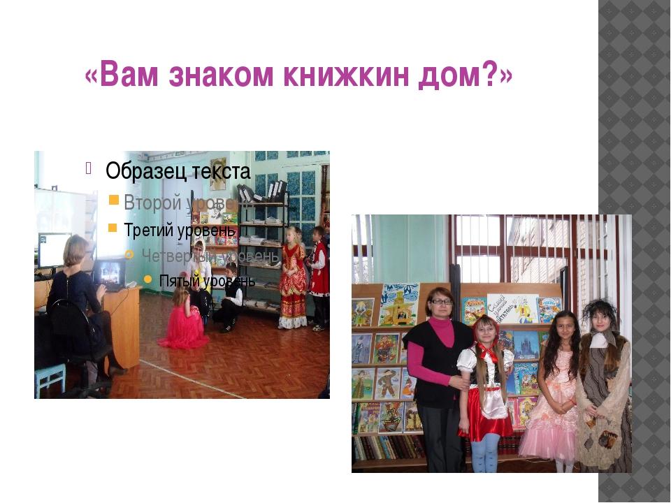 «Вам знаком книжкин дом?»
