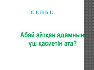 С Е Н Б І: Абай айтқан адамның үш қасиетін ата?