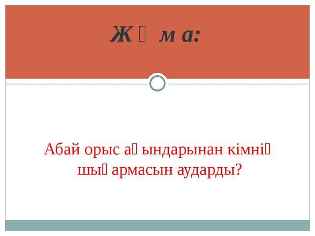 Ж ұ м а: Абай орыс ақындарынан кімнің шығармасын аударды?
