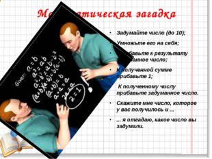 Математическая загадка Задумайте число (до 10); Умножьте его на себя; Прибавь