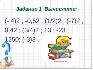 Задание 1. Вычислите: (- 4)2 ; -0,52 ; (1/2)2 ; (-7)2 ; 0,42 ; (3/4)2 ; 13 ;
