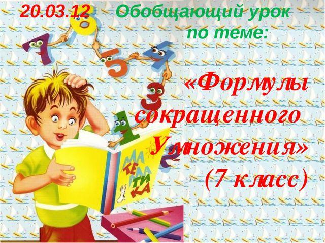 20.03.12 Обобщающий урок по теме: «Формулы сокращенного Умножения» (7 класс)