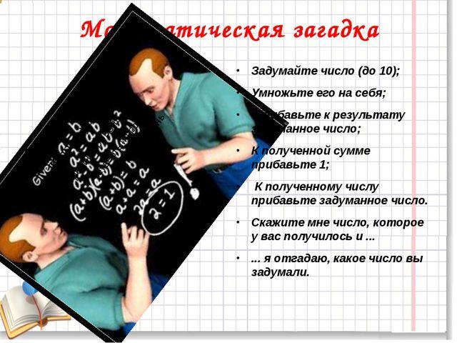 Математическая загадка Задумайте число (до 10); Умножьте его на себя; Прибавь...