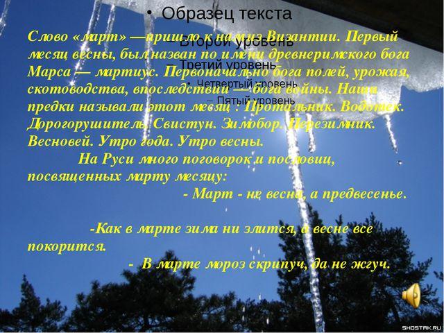 Слово «март» —пришло к нам из Византии. Первый месяц весны, был назван по име...