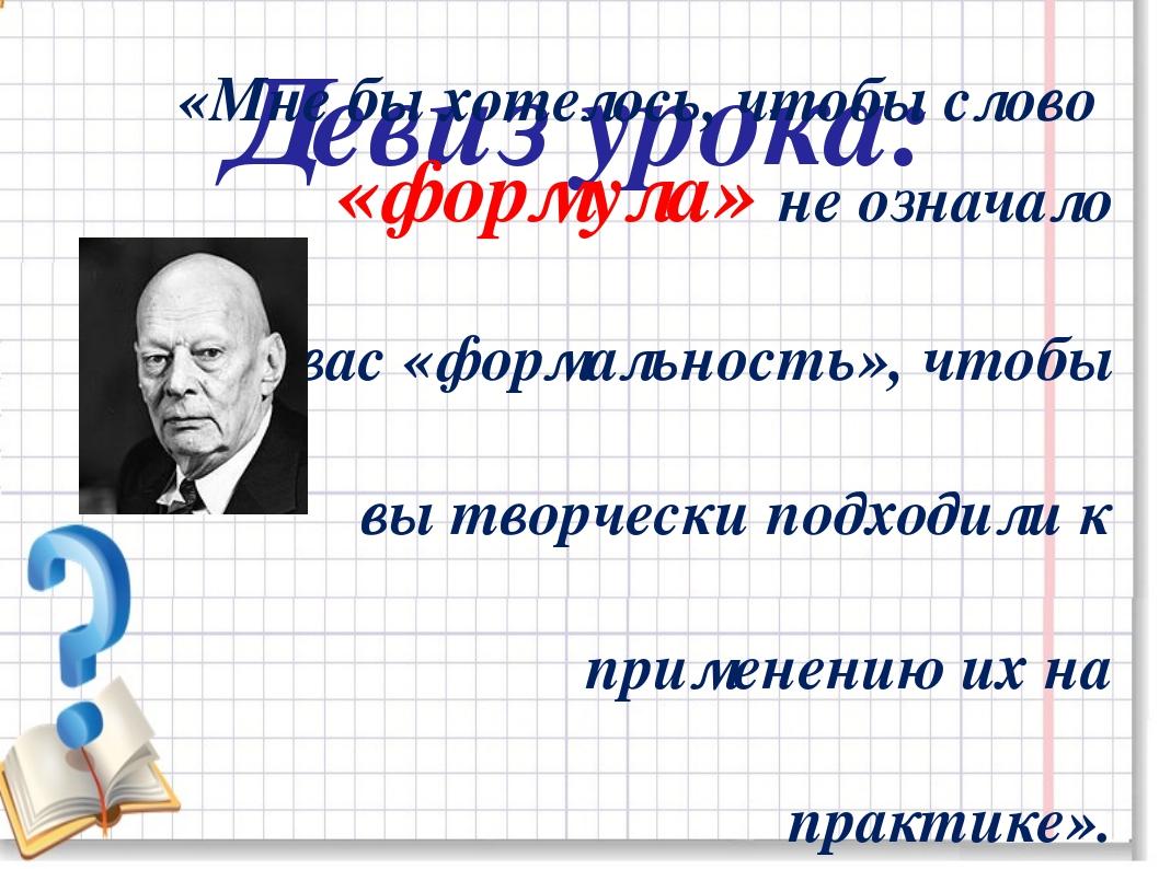 Девиз урока: «Мне бы хотелось, чтобы слово «формула» не означало для вас «фор...