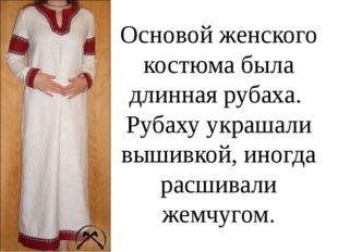 Основой женского костюма была длинная рубаха. Рубаху украшали вышивкой, иногд