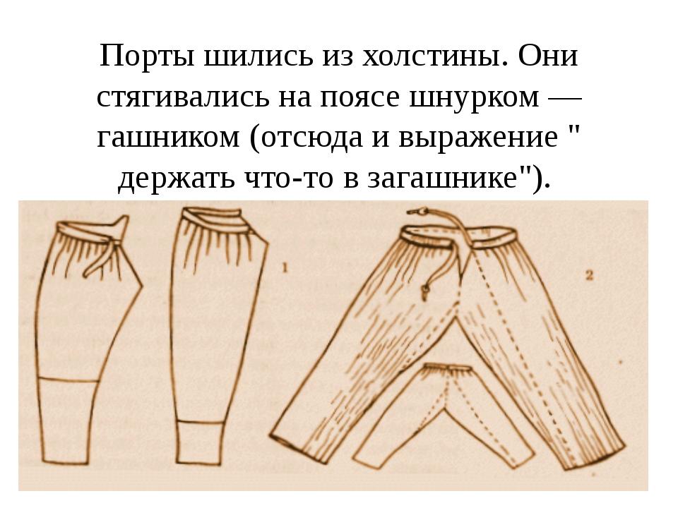 Порты шились из холстины. Они стягивались на поясе шнурком — гашником (отсюда...