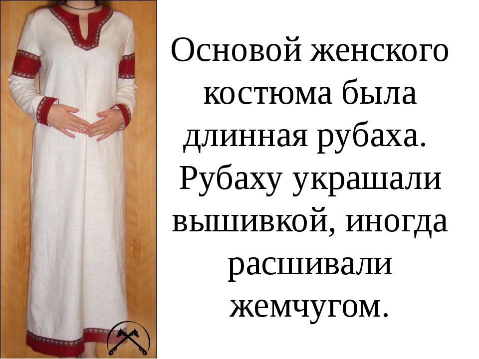 Основой женского костюма была длинная рубаха. Рубаху украшали вышивкой, иногд...