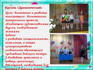 Кружок «Драматический» Цель: воспитание и развитие понимающего, воспитанного