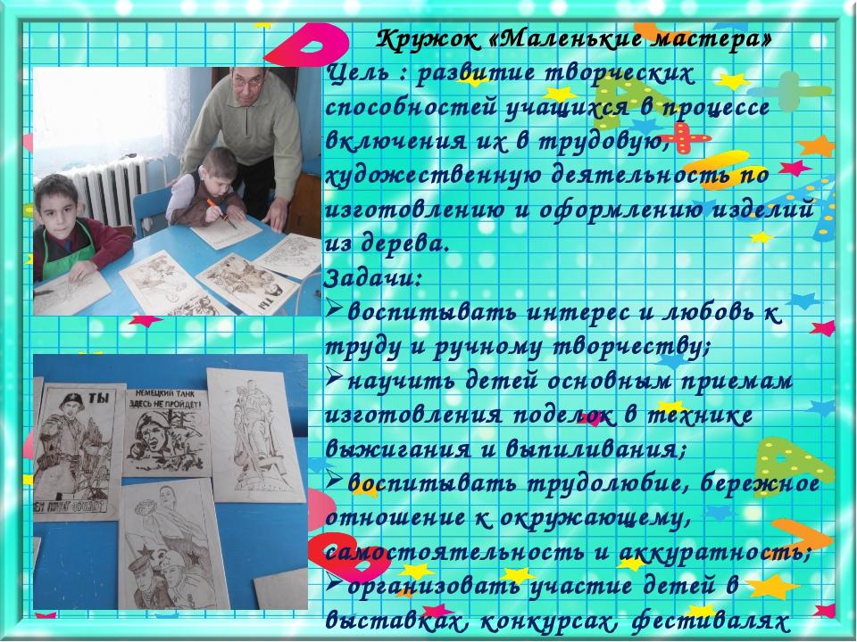Кружок «Маленькие мастера» Цель : развитие творческих способностей учащихся в...
