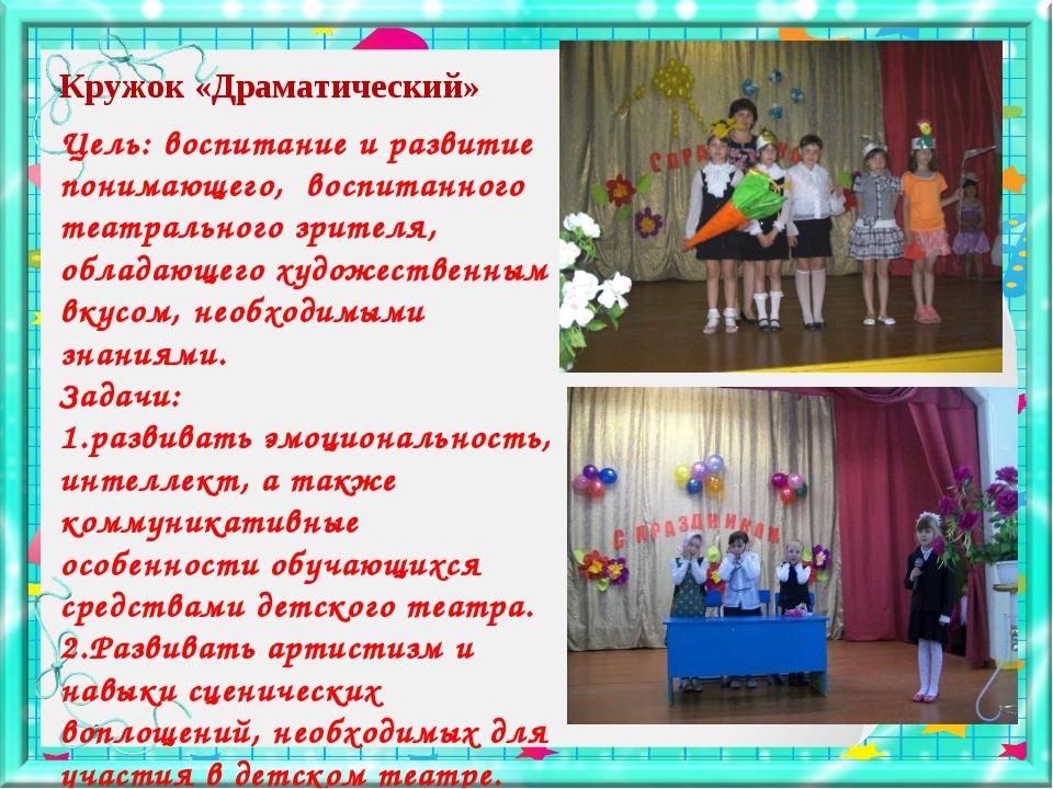 Кружок «Драматический» Цель: воспитание и развитие понимающего, воспитанного...
