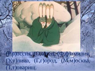 (Р,р)оссия, (О,о)тец, (Ф,ф)амилия, (У,у)лица, (Г,г)ород, (М,м)осква, (Т,т)ова