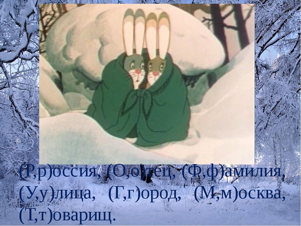 (Р,р)оссия, (О,о)тец, (Ф,ф)амилия, (У,у)лица, (Г,г)ород, (М,м)осква, (Т,т)ова...