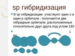 sp гибридизация В sp гибридизации участвуют один s и один p орбитали , получа