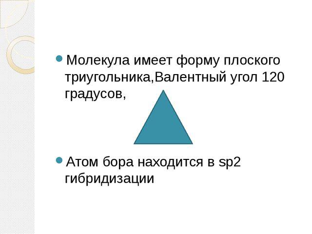 Молекула имеет форму плоского триугольника,Валентный угол 120 градусов, Атом...
