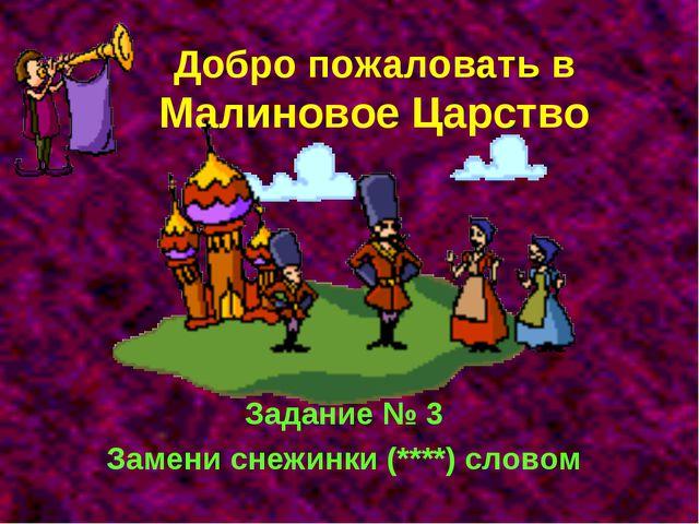 Добро пожаловать в Малиновое Царство Задание № 3 Замени снежинки (****) словом