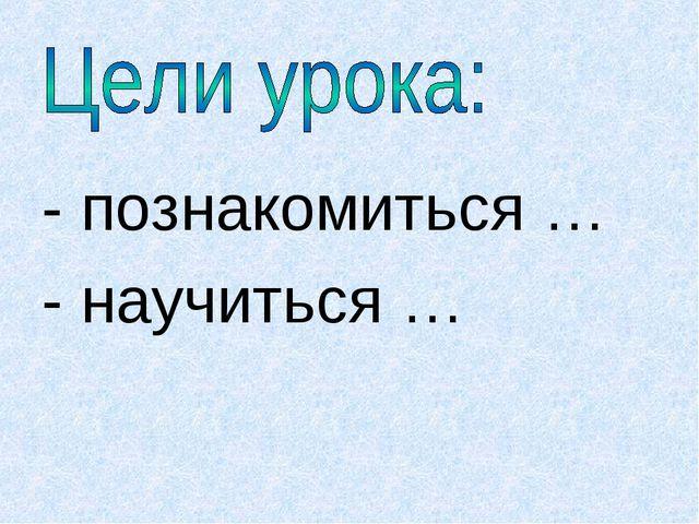 - познакомиться … - научиться …