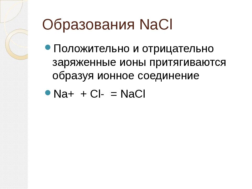 Образования NaCl Положительно и отрицательно заряженные ионы притягиваются об...
