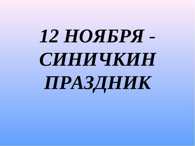 12 НОЯБРЯ - СИНИЧКИН ПРАЗДНИК