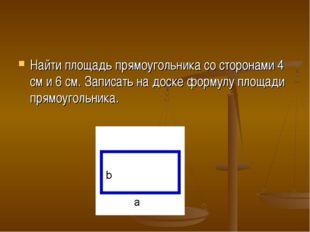 Найти площадь прямоугольника со сторонами 4 см и 6 см. Записать на доске форм