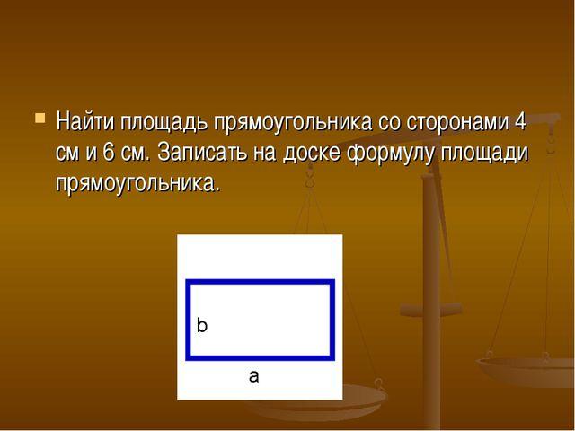Найти площадь прямоугольника со сторонами 4 см и 6 см. Записать на доске форм...