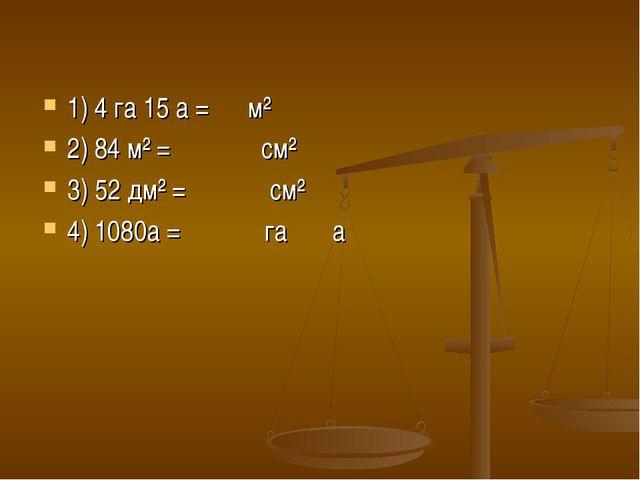 1) 4 га 15 а = м² 2) 84 м² = см² 3) 52 дм² = см² 4) 1080а = га а