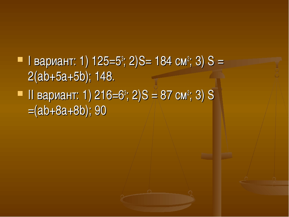 I вариант: 1) 125=53; 2)S= 184 см2; 3) S = 2(ab+5a+5b); 148. II вариант: 1) 2...
